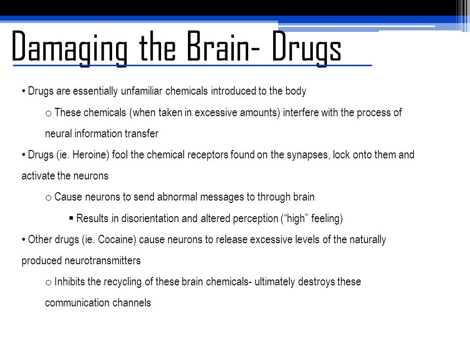 Damaging the Brain- Drugs Drugs are essentially unfamiliar chemicals introduced to the body o These chemicals (when taken in excessive amounts) interf