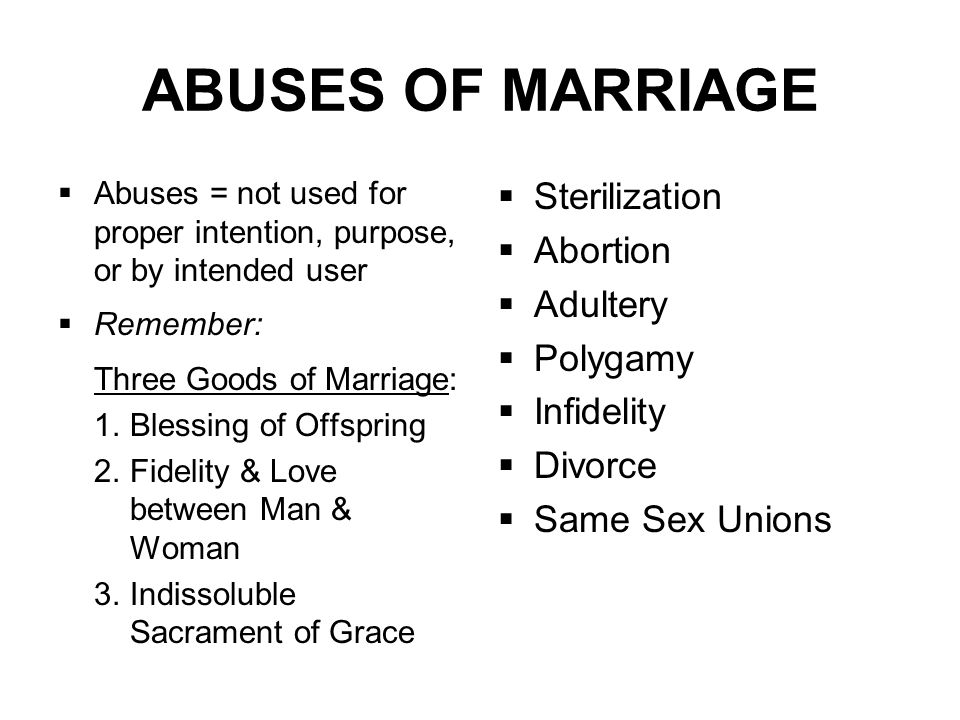 ABUSES OF MARRIAGE  Abuses = not used for proper intention, purpose, or by intended user  Remember: Three Goods of Marriage: 1.Blessing of Offspring 2.Fidelity & Love between Man & Woman 3.Indissoluble Sacrament of Grace  Sterilization  Abortion  Adultery  Polygamy  Infidelity  Divorce  Same Sex Unions