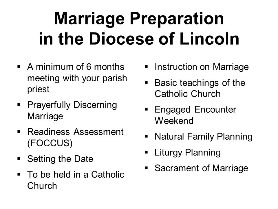 Marriage Preparation in the Diocese of Lincoln  A minimum of 6 months meeting with your parish priest  Prayerfully Discerning Marriage  Readiness Assessment (FOCCUS)  Setting the Date  To be held in a Catholic Church  Instruction on Marriage  Basic teachings of the Catholic Church  Engaged Encounter Weekend  Natural Family Planning  Liturgy Planning  Sacrament of Marriage