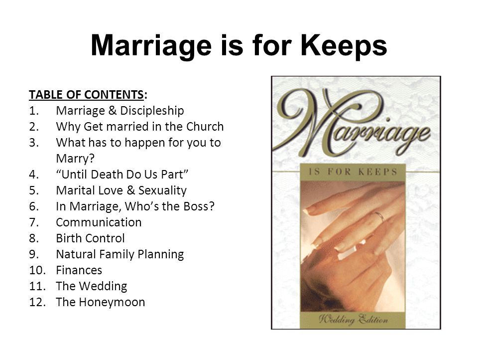 Marriage is for Keeps TABLE OF CONTENTS: 1.Marriage & Discipleship 2.Why Get married in the Church 3.What has to happen for you to Marry.