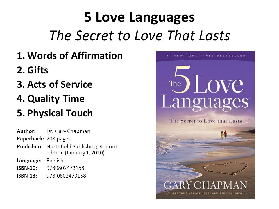 5 Love Languages The Secret to Love That Lasts 1.Words of Affirmation 2.Gifts 3.Acts of Service 4.Quality Time 5.Physical Touch Author: Dr. Gary Chapm
