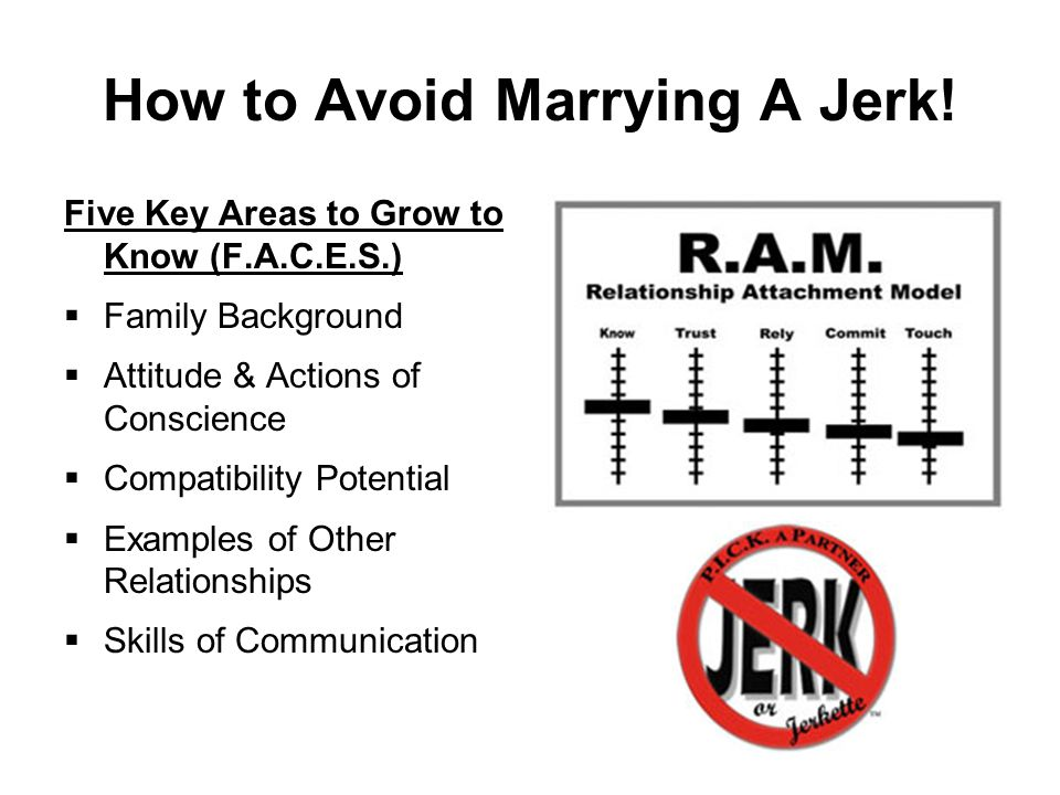 How to Avoid Marrying A Jerk! Five Key Areas to Grow to Know (F.A.C.E.S.)  Family Background  Attitude & Actions of Conscience  Compatibility Poten