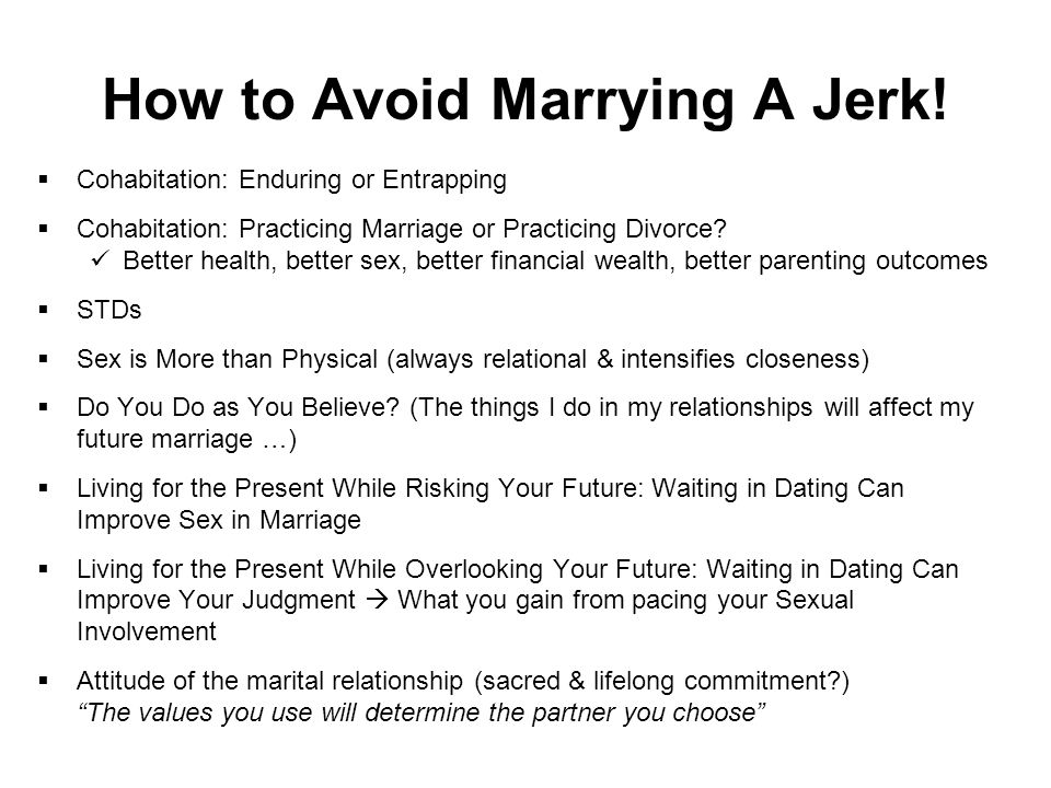 How to Avoid Marrying A Jerk!  Cohabitation: Enduring or Entrapping  Cohabitation: Practicing Marriage or Practicing Divorce? Better health, better