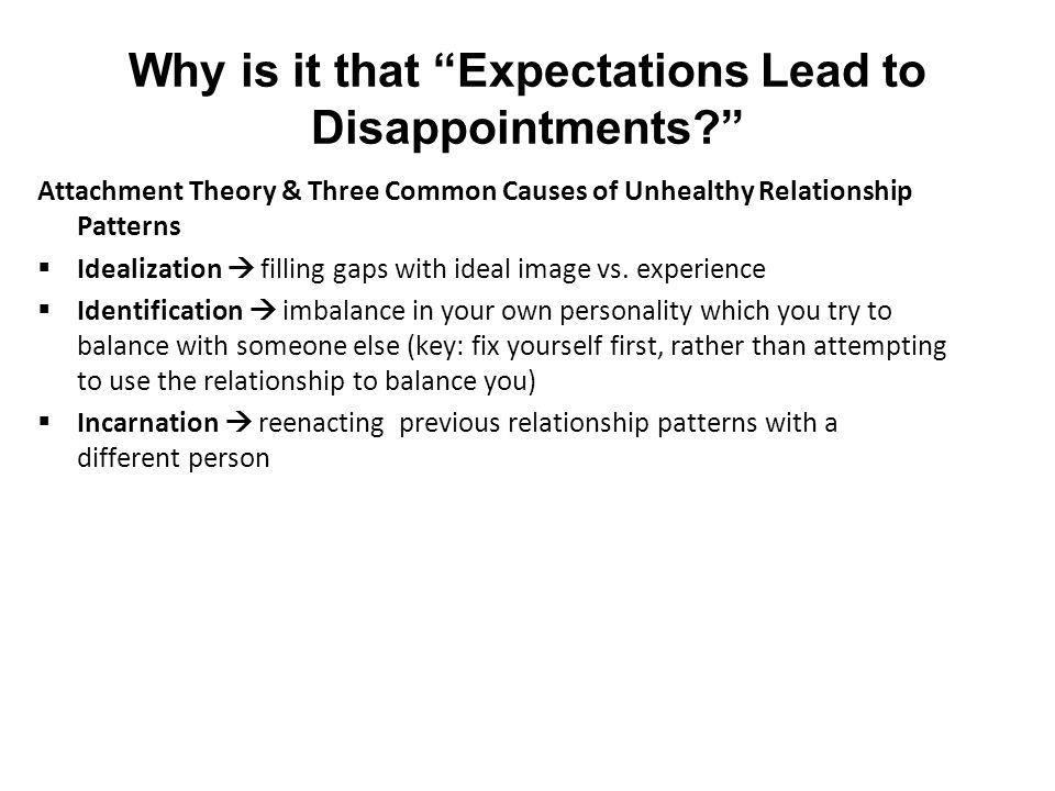 Why is it that Expectations Lead to Disappointments Attachment Theory & Three Common Causes of Unhealthy Relationship Patterns  Idealization  filling gaps with ideal image vs.