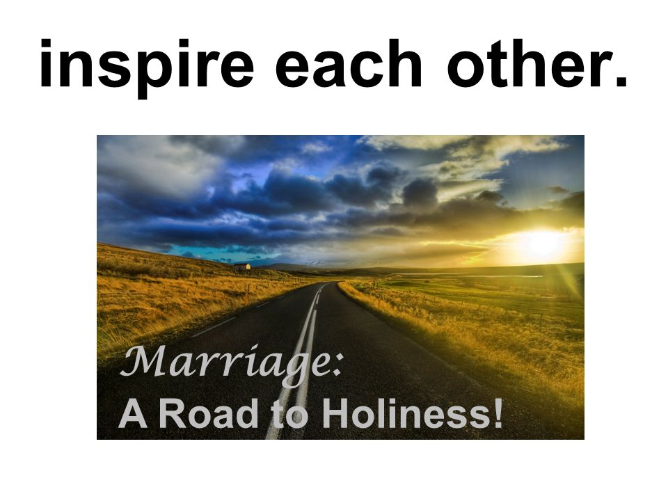 inspire each other. Marriage: A Road to Holiness!