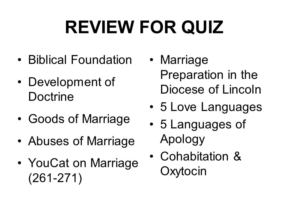 REVIEW FOR QUIZ Biblical Foundation Development of Doctrine Goods of Marriage Abuses of Marriage YouCat on Marriage (261-271) Marriage Preparation in the Diocese of Lincoln 5 Love Languages 5 Languages of Apology Cohabitation & Oxytocin