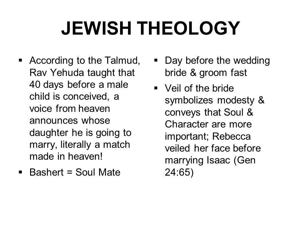 JEWISH THEOLOGY  Day before the wedding bride & groom fast  Veil of the bride symbolizes modesty & conveys that Soul & Character are more important; Rebecca veiled her face before marrying Isaac (Gen 24:65)  According to the Talmud, Rav Yehuda taught that 40 days before a male child is conceived, a voice from heaven announces whose daughter he is going to marry, literally a match made in heaven.