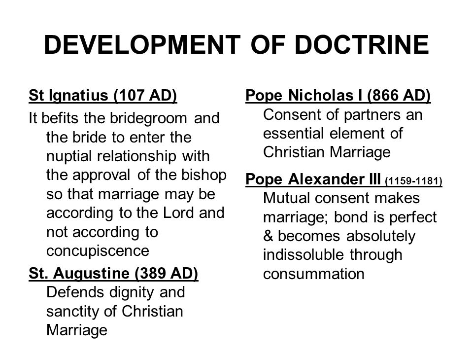 DEVELOPMENT OF DOCTRINE St Ignatius (107 AD) It befits the bridegroom and the bride to enter the nuptial relationship with the approval of the bishop so that marriage may be according to the Lord and not according to concupiscence St.