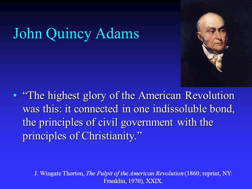 John Quincy Adams The highest glory of the American Revolution was this: it connected in one indissoluble bond, the principles of civil government with the principles of Christianity. The highest glory of the American Revolution was this: it connected in one indissoluble bond, the principles of civil government with the principles of Christianity. J.