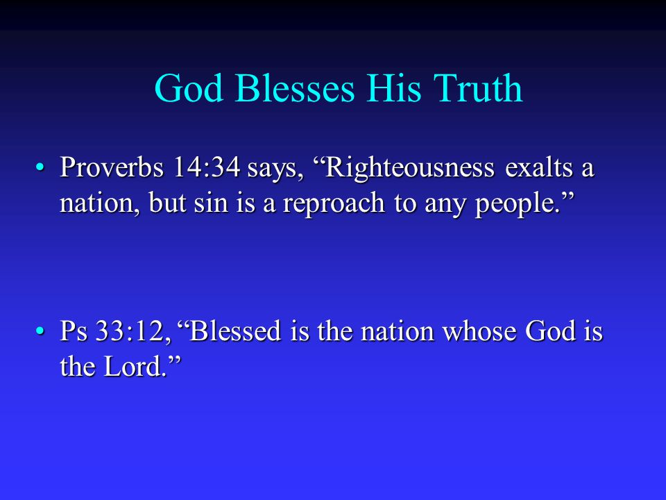 God Blesses His Truth Proverbs 14:34 says, Righteousness exalts a nation, but sin is a reproach to any people. Proverbs 14:34 says, Righteousness exalts a nation, but sin is a reproach to any people. Ps 33:12, Blessed is the nation whose God is the Lord. Ps 33:12, Blessed is the nation whose God is the Lord.
