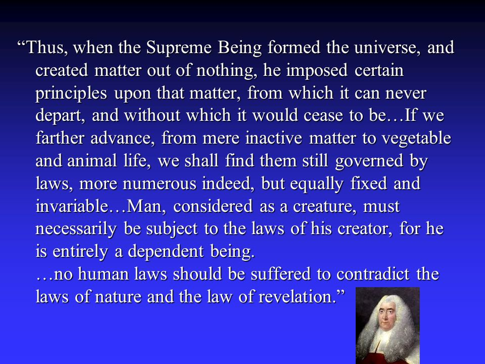 Thus, when the Supreme Being formed the universe, and created matter out of nothing, he imposed certain principles upon that matter, from which it can never depart, and without which it would cease to be…If we farther advance, from mere inactive matter to vegetable and animal life, we shall find them still governed by laws, more numerous indeed, but equally fixed and invariable…Man, considered as a creature, must necessarily be subject to the laws of his creator, for he is entirely a dependent being.