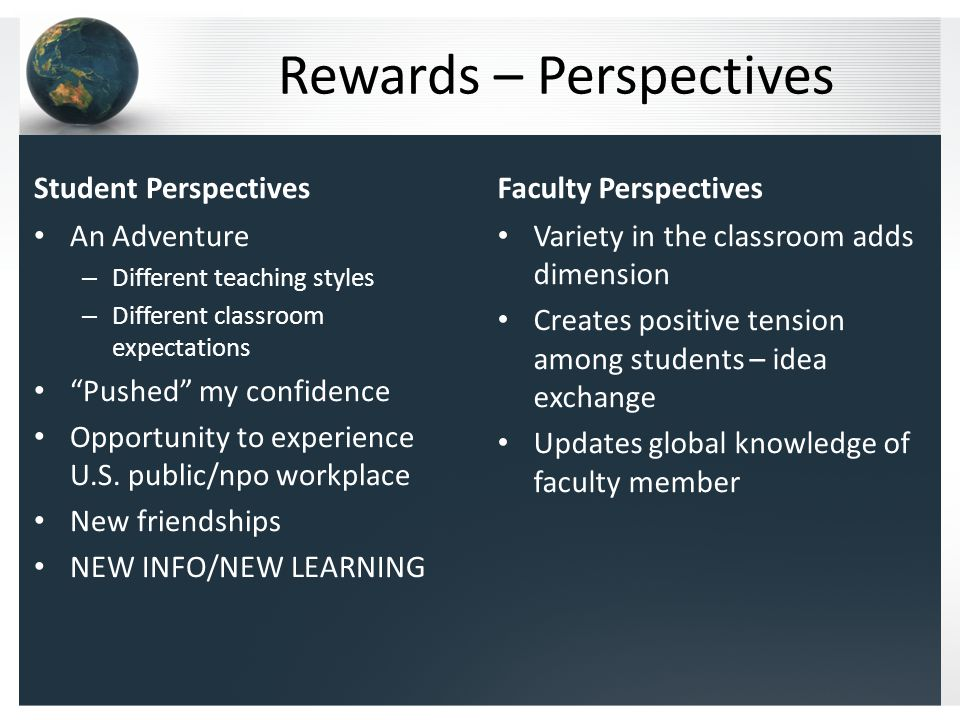 Rewards – Perspectives Student Perspectives An Adventure – Different teaching styles – Different classroom expectations Pushed my confidence Opportunity to experience U.S.