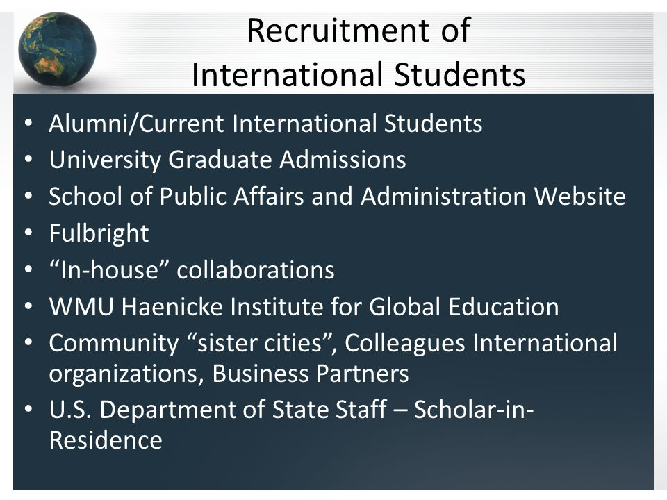 Recruitment of International Students Alumni/Current International Students University Graduate Admissions School of Public Affairs and Administration Website Fulbright In-house collaborations WMU Haenicke Institute for Global Education Community sister cities , Colleagues International organizations, Business Partners U.S.