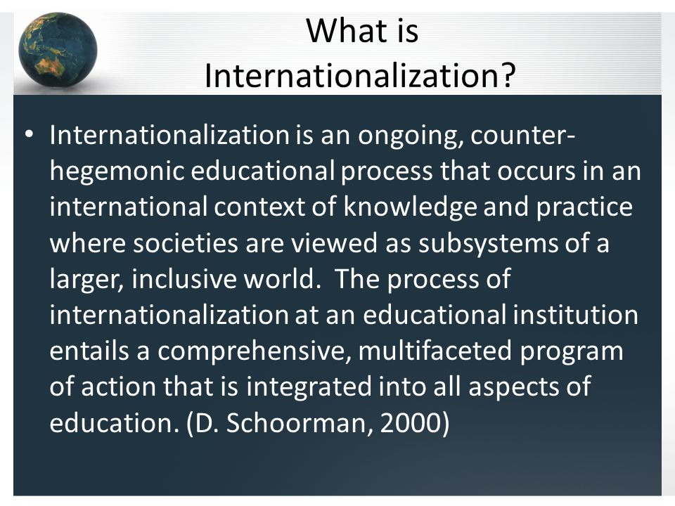 What is Internationalization? Internationalization is an ongoing, counter- hegemonic educational process that occurs in an international context of kn
