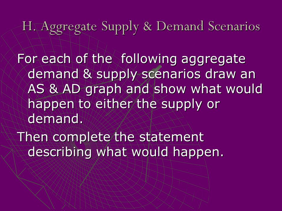 H. Aggregate Supply & Demand Scenarios For each of the following aggregate demand & supply scenarios draw an AS & AD graph and show what would happen