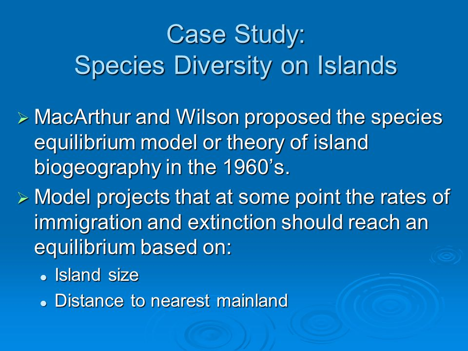 Case Study: Species Diversity on Islands  MacArthur and Wilson proposed the species equilibrium model or theory of island biogeography in the 1960's.