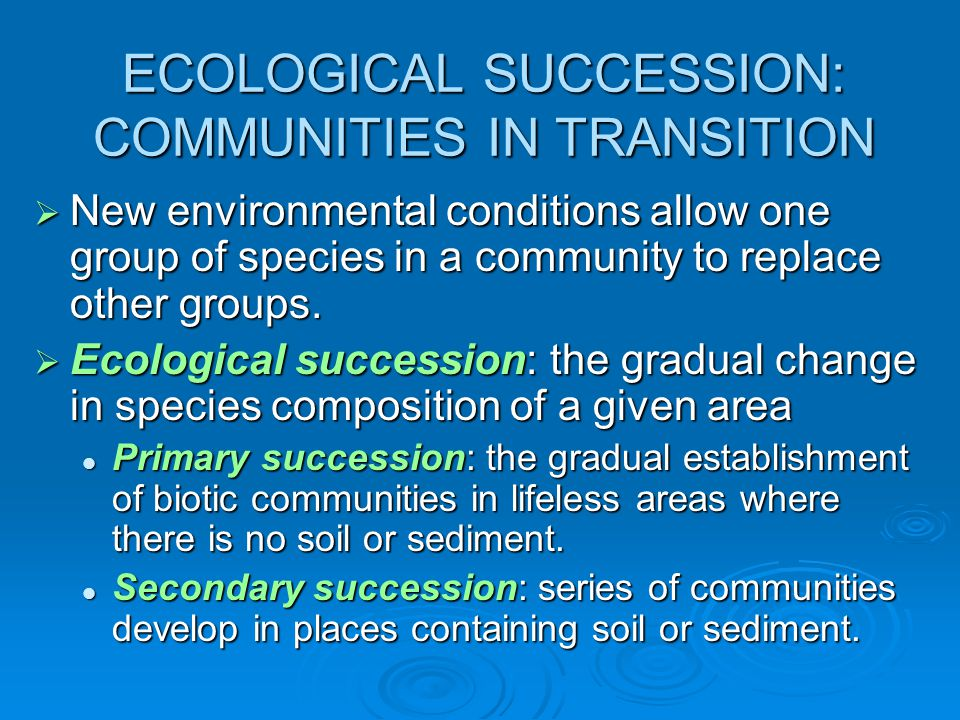 ECOLOGICAL SUCCESSION: COMMUNITIES IN TRANSITION  New environmental conditions allow one group of species in a community to replace other groups.  E