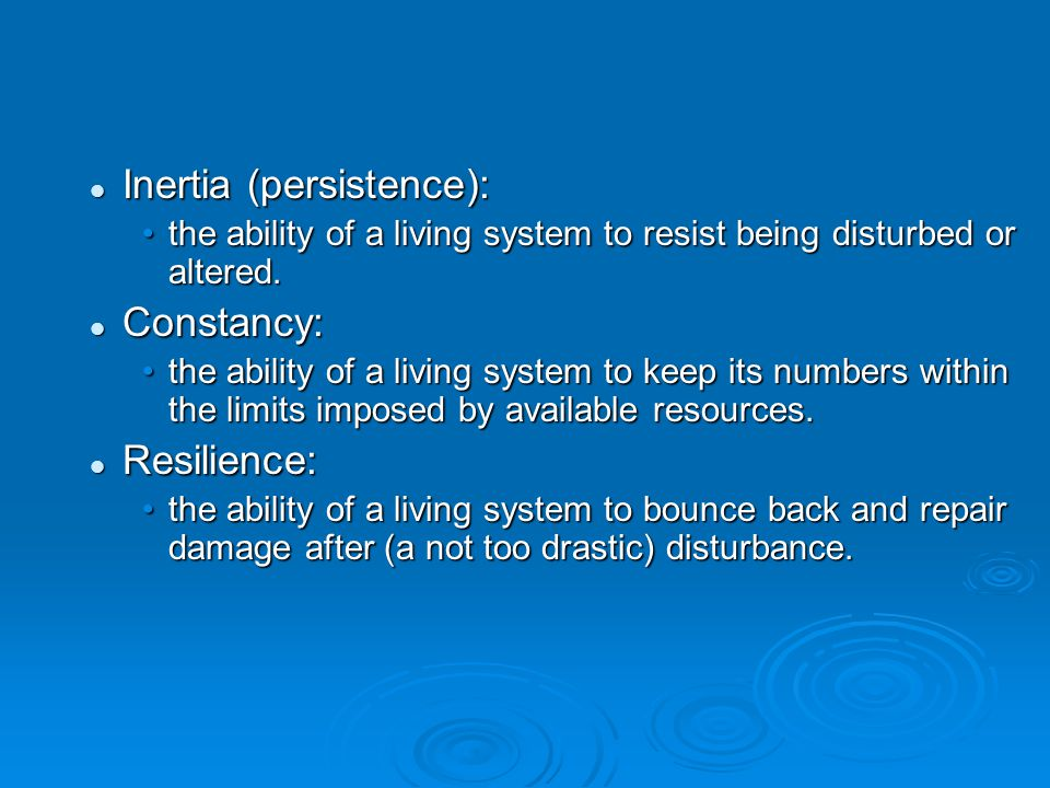 Inertia (persistence): Inertia (persistence): the ability of a living system to resist being disturbed or altered.the ability of a living system to re