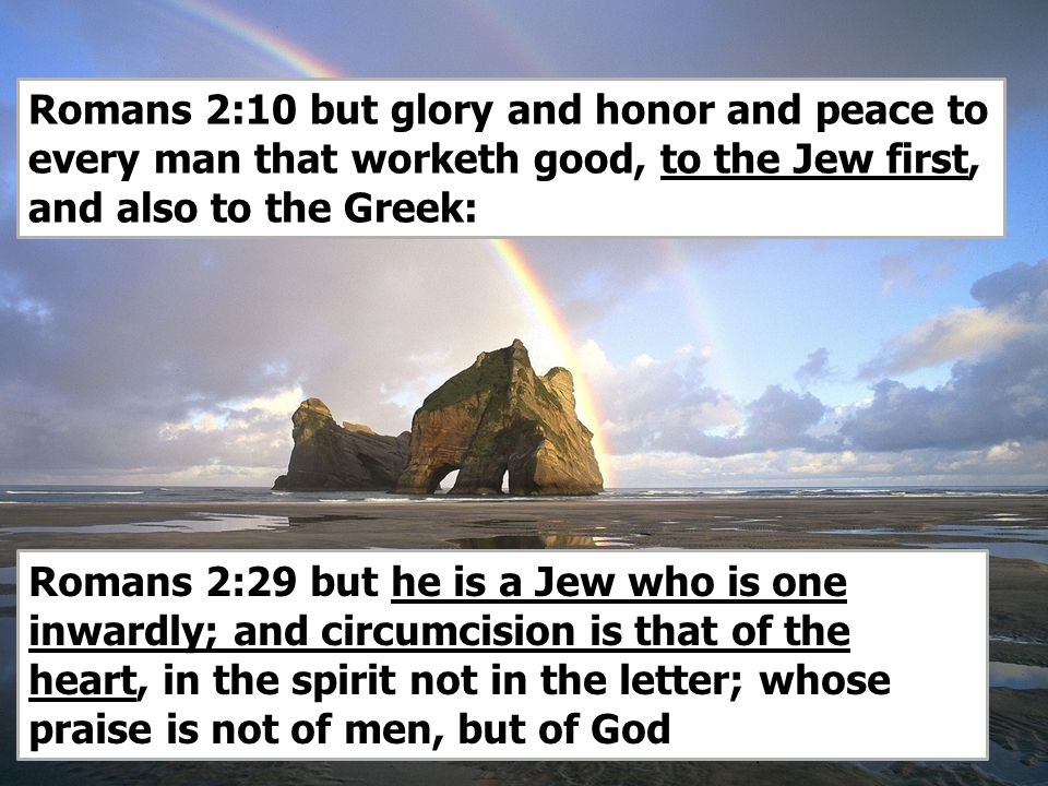 15 Romans 2:10 but glory and honor and peace to every man that worketh good, to the Jew first, and also to the Greek: Romans 2:29 but he is a Jew who is one inwardly; and circumcision is that of the heart, in the spirit not in the letter; whose praise is not of men, but of God