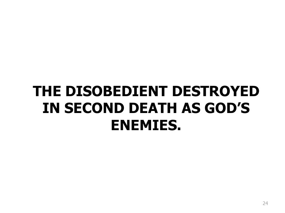 24 THE DISOBEDIENT DESTROYED IN SECOND DEATH AS GOD'S ENEMIES.