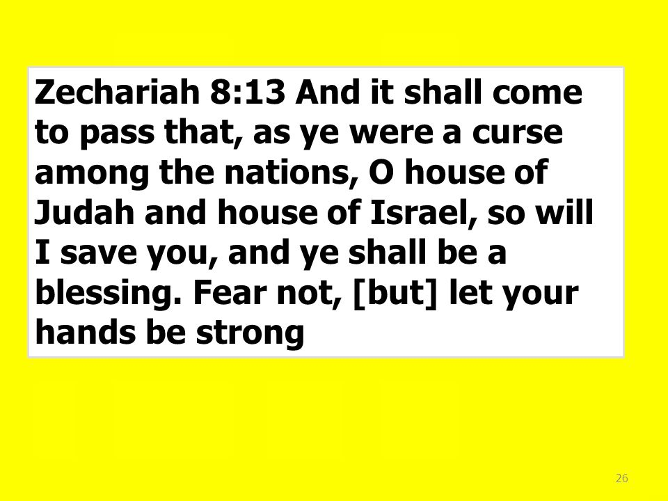 26 Zechariah 8:13 And it shall come to pass that, as ye were a curse among the nations, O house of Judah and house of Israel, so will I save you, and ye shall be a blessing.