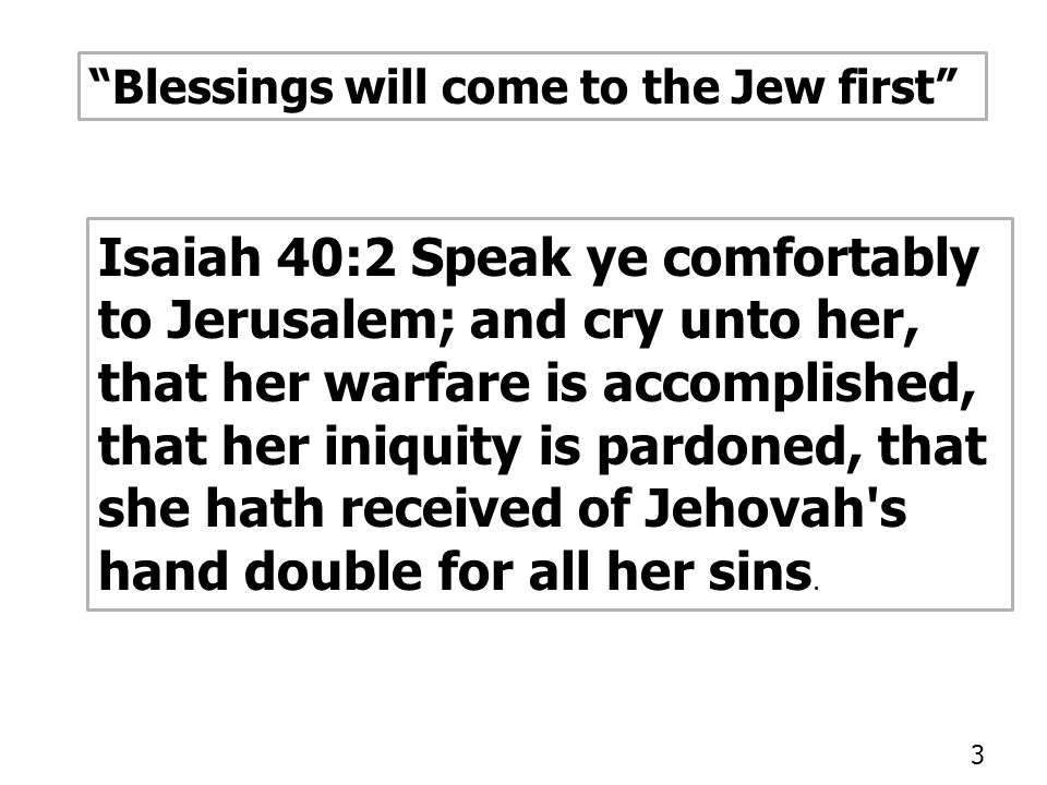 Blessings will come to the Jew first Isaiah 40:2 Speak ye comfortably to Jerusalem; and cry unto her, that her warfare is accomplished, that her iniquity is pardoned, that she hath received of Jehovah s hand double for all her sins.