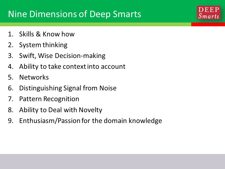 Nine Dimensions of Deep Smarts 1.Skills & Know how 2.System thinking 3.Swift, Wise Decision-making 4.Ability to take context into account 5.Networks 6.Distinguishing Signal from Noise 7.Pattern Recognition 8.Ability to Deal with Novelty 9.Enthusiasm/Passion for the domain knowledge