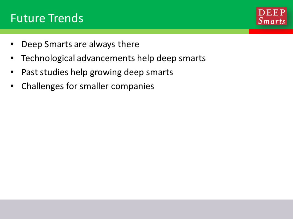 Future Trends Deep Smarts are always there Technological advancements help deep smarts Past studies help growing deep smarts Challenges for smaller companies