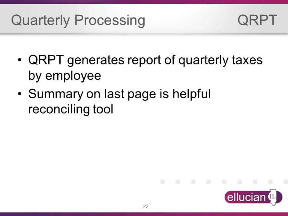 22 Quarterly Processing QRPT QRPT generates report of quarterly taxes by employee Summary on last page is helpful reconciling tool