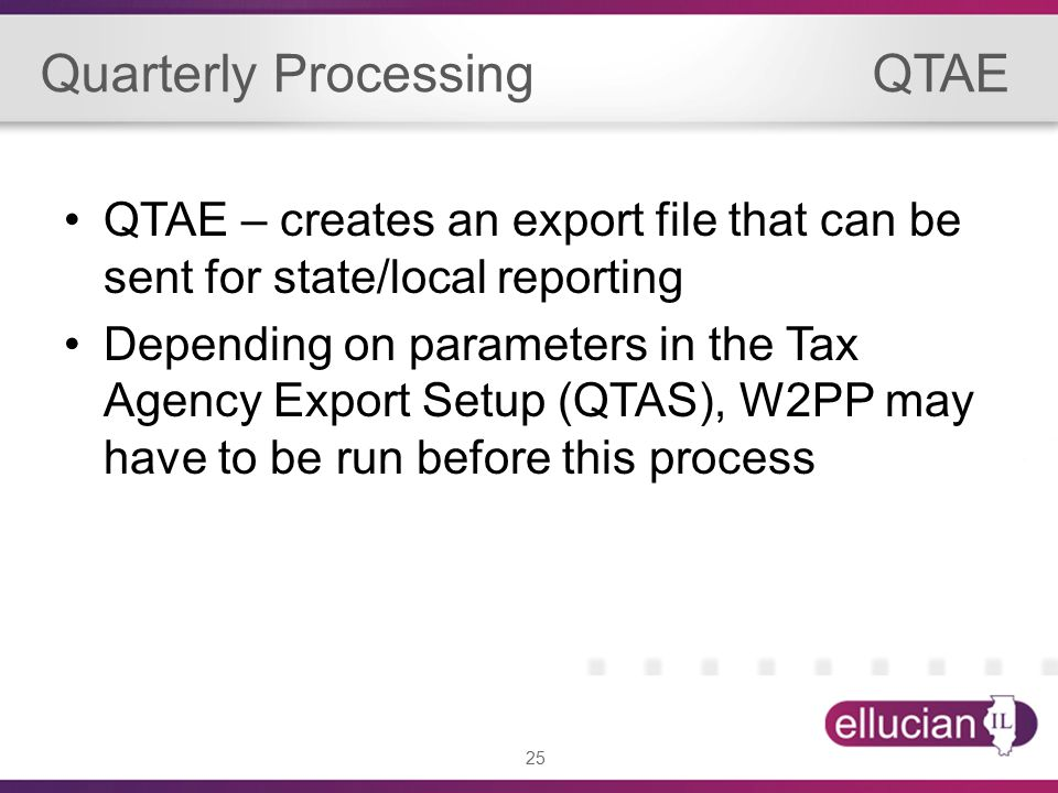 25 Quarterly Processing QTAE QTAE – creates an export file that can be sent for state/local reporting Depending on parameters in the Tax Agency Export Setup (QTAS), W2PP may have to be run before this process