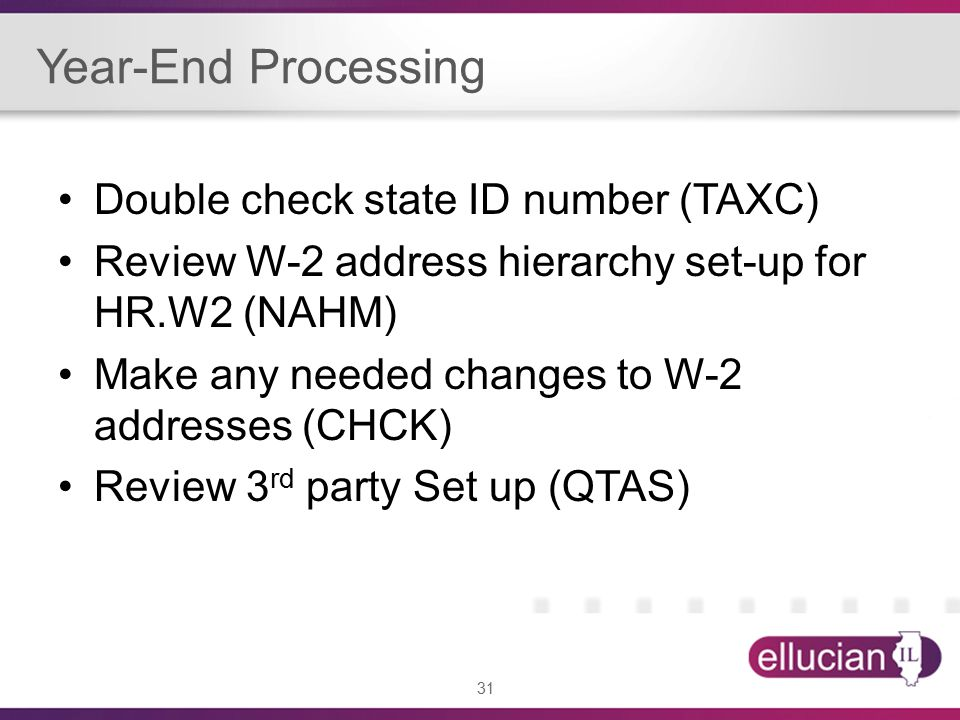 31 Year-End Processing Double check state ID number (TAXC) Review W-2 address hierarchy set-up for HR.W2 (NAHM) Make any needed changes to W-2 addresses (CHCK) Review 3 rd party Set up (QTAS)