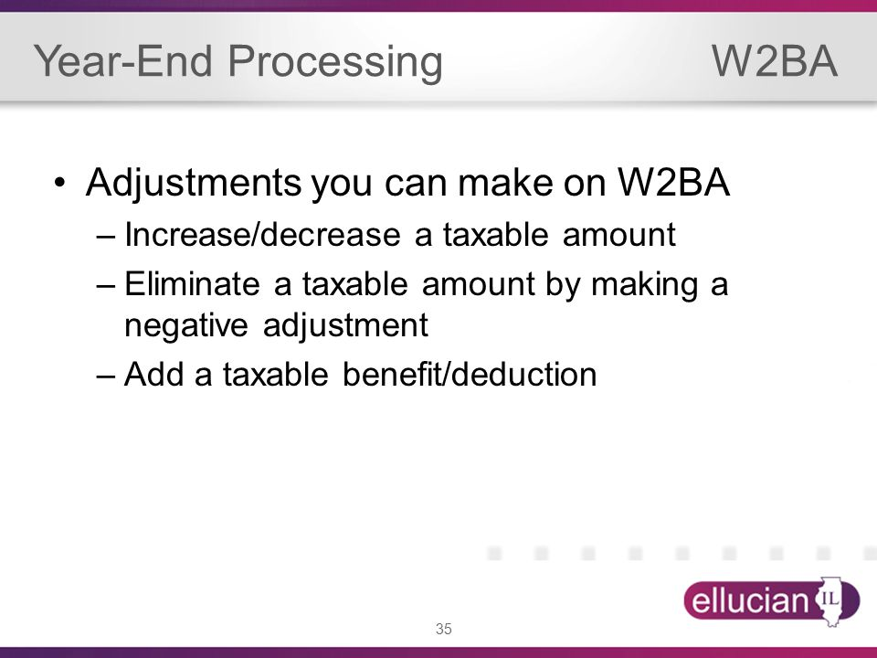 35 Year-End Processing W2BA Adjustments you can make on W2BA –Increase/decrease a taxable amount –Eliminate a taxable amount by making a negative adjustment –Add a taxable benefit/deduction