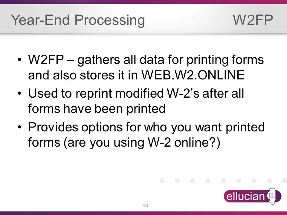 48 Year-End Processing W2FP W2FP – gathers all data for printing forms and also stores it in WEB.W2.ONLINE Used to reprint modified W-2's after all forms have been printed Provides options for who you want printed forms (are you using W-2 online )