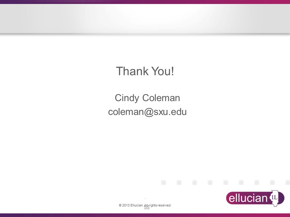 55 Thank You! Cindy Coleman coleman@sxu.edu. © 2013 Ellucian. All rights reserved.