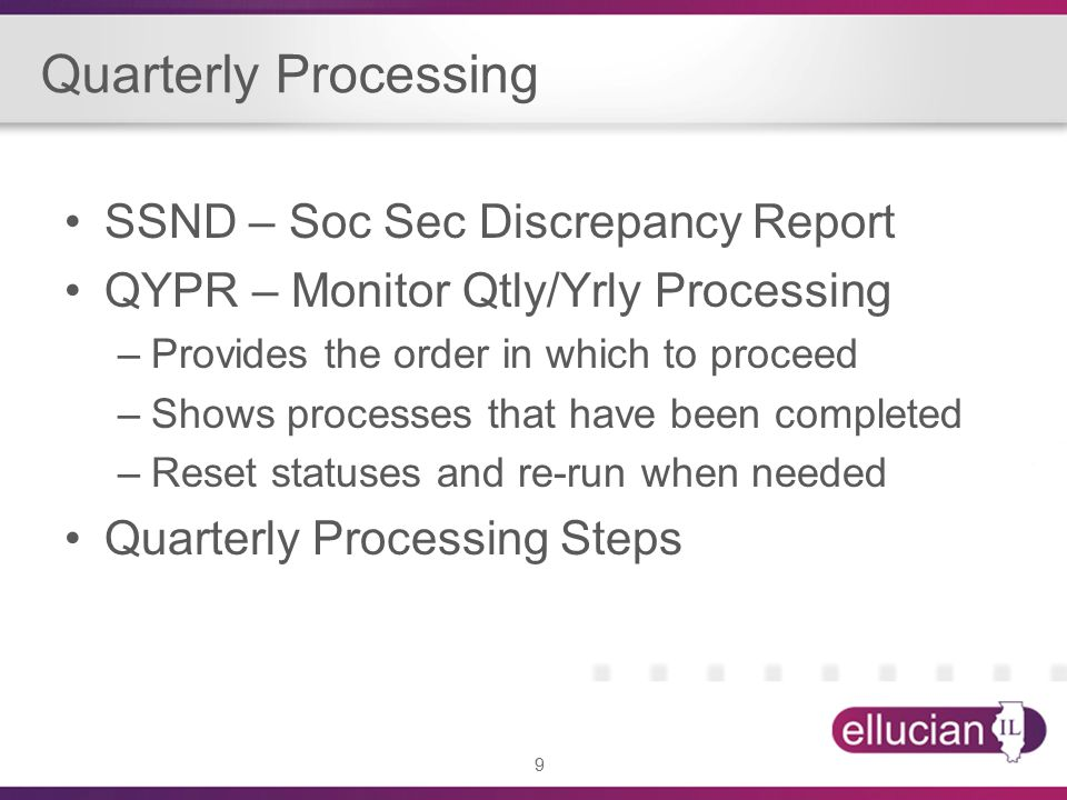 9 SSND – Soc Sec Discrepancy Report QYPR – Monitor Qtly/Yrly Processing –Provides the order in which to proceed –Shows processes that have been completed –Reset statuses and re-run when needed Quarterly Processing Steps