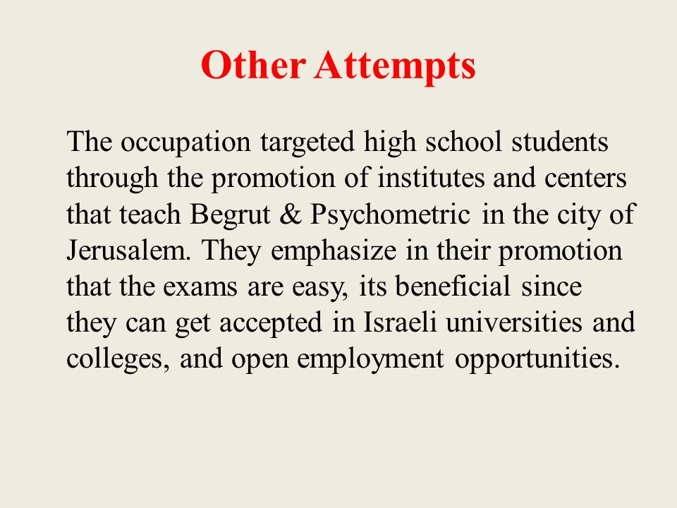 Other Attempts The occupation targeted high school students through the promotion of institutes and centers that teach Begrut & Psychometric in the ci