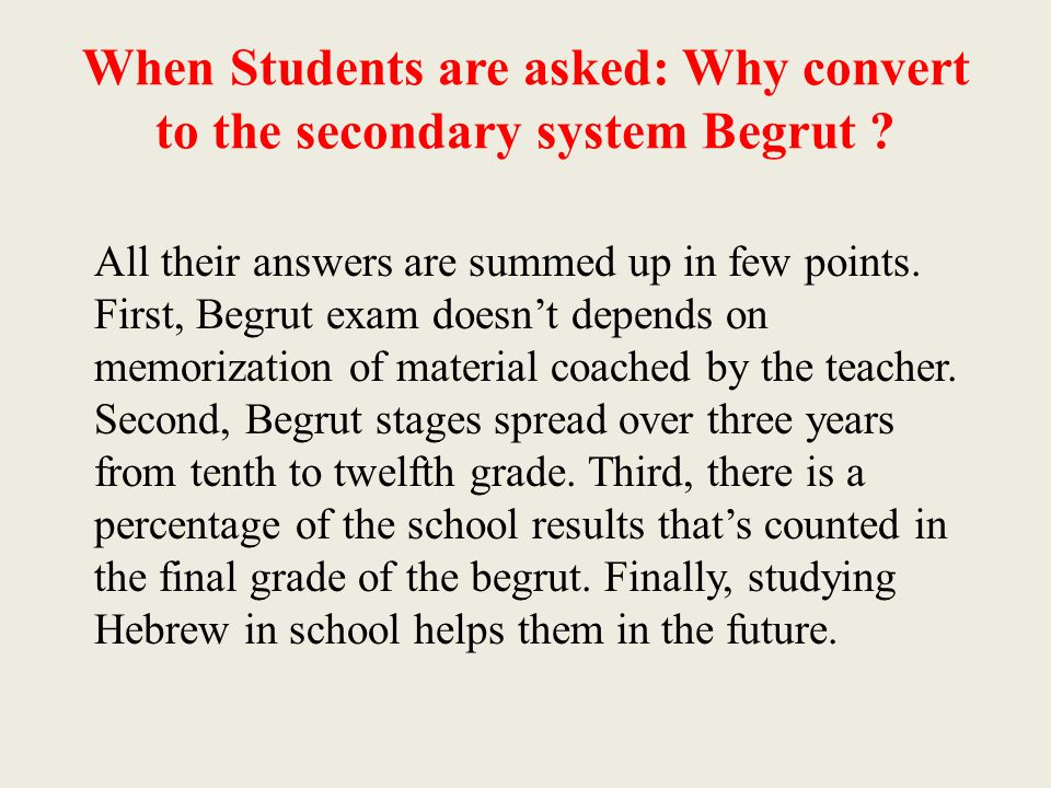 When Students are asked: Why convert to the secondary system Begrut ? All their answers are summed up in few points. First, Begrut exam doesn't depend