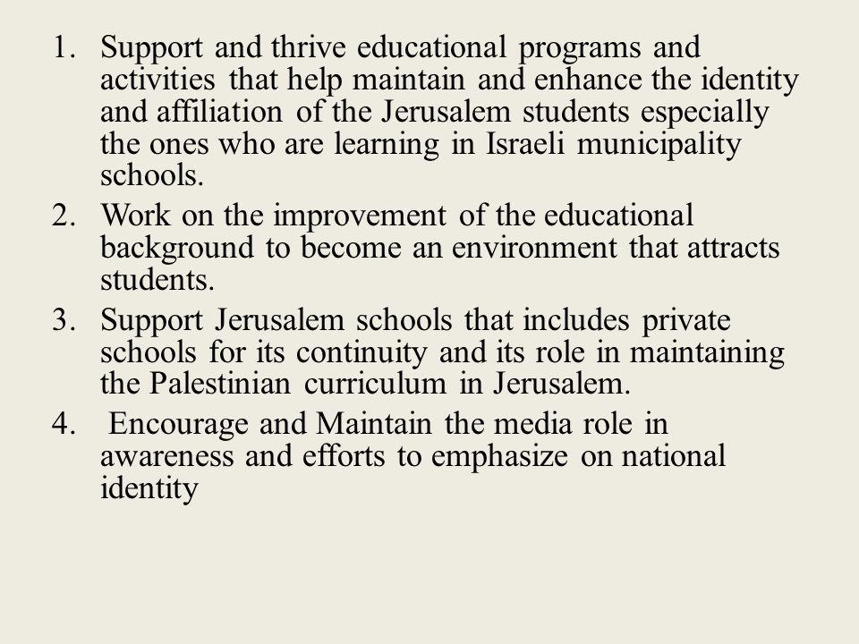 1.Support and thrive educational programs and activities that help maintain and enhance the identity and affiliation of the Jerusalem students especially the ones who are learning in Israeli municipality schools.