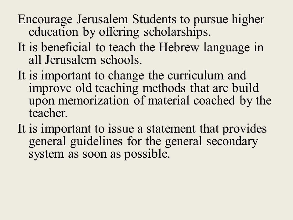 Encourage Jerusalem Students to pursue higher education by offering scholarships. It is beneficial to teach the Hebrew language in all Jerusalem schoo