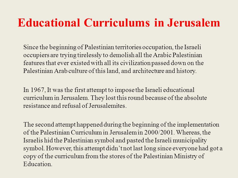 Educational Curriculums in Jerusalem Since the beginning of Palestinian territories occupation, the Israeli occupiers are trying tirelessly to demolish all the Arabic Palestinian features that ever existed with all its civilization passed down on the Palestinian Arab culture of this land, and architecture and history.