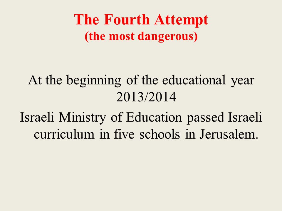The Fourth Attempt (the most dangerous) At the beginning of the educational year 2013/2014 Israeli Ministry of Education passed Israeli curriculum in five schools in Jerusalem.