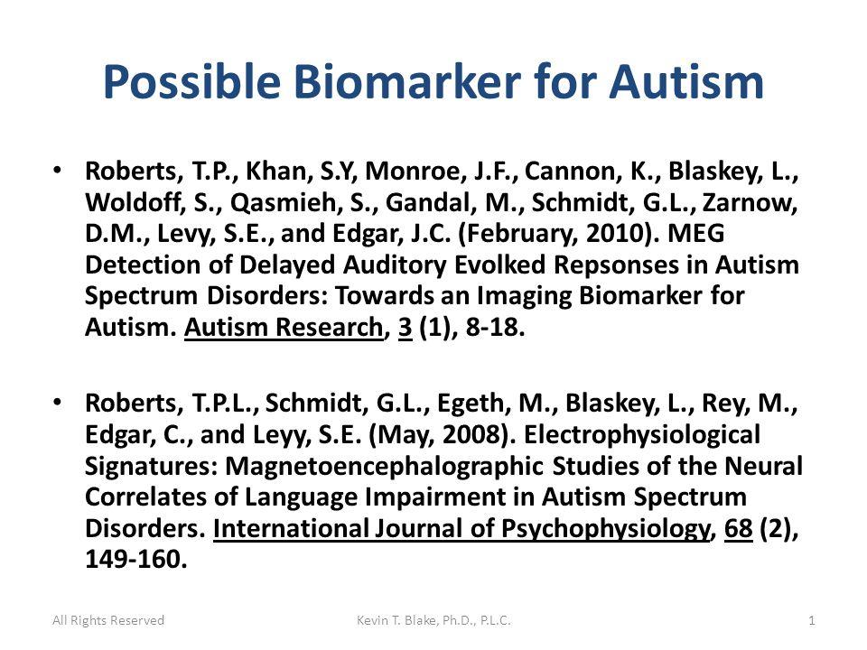 Possible Biomarker for Autism Roberts, T.P., Khan, S.Y, Monroe, J.F., Cannon, K., Blaskey, L., Woldoff, S., Qasmieh, S., Gandal, M., Schmidt, G.L., Zarnow, D.M., Levy, S.E., and Edgar, J.C.