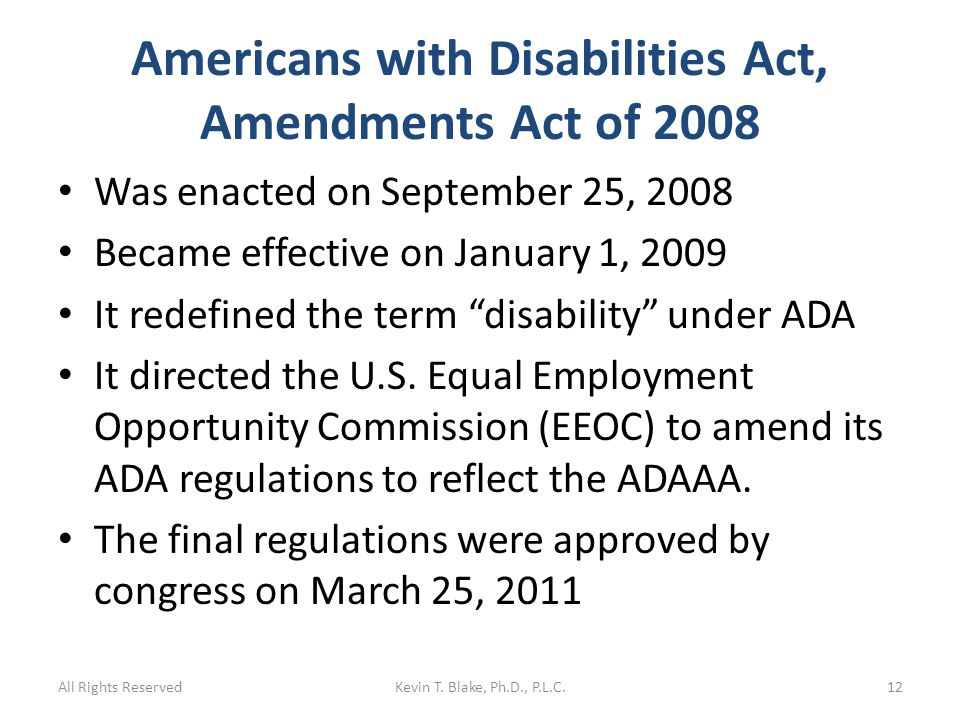 Americans with Disabilities Act, Amendments Act of 2008 Was enacted on September 25, 2008 Became effective on January 1, 2009 It redefined the term disability under ADA It directed the U.S.