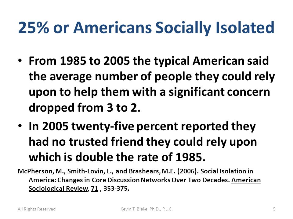 25% or Americans Socially Isolated From 1985 to 2005 the typical American said the average number of people they could rely upon to help them with a significant concern dropped from 3 to 2.