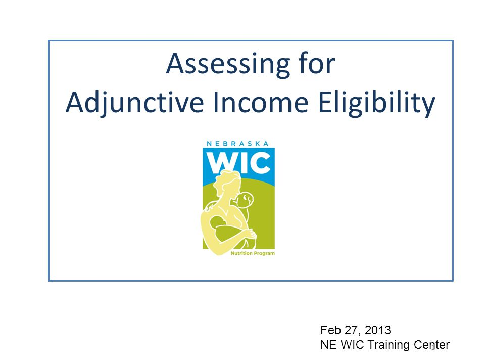Adjunct Income Eligibility means a person is income eligible for WIC because the person is receiving one or more of these programs: Medicaid /Presumptive Medicaid/Kids Connection ADC SNAP 599 Chip – new program July 2012 These are called income-qualifying programs because they make the person income eligible for WIC.