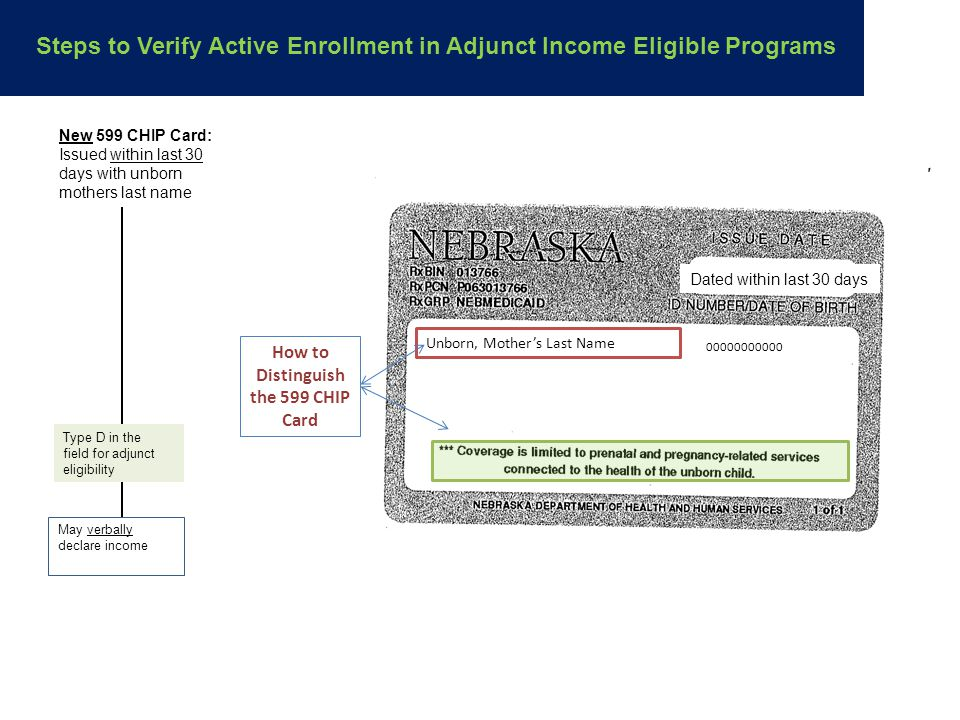 New 599 CHIP Card: Issued within last 30 days with unborn mothers last name Type D in the field for adjunct eligibility May verbally declare income Steps to Verify Active Enrollment in Adjunct Income Eligible Programs Unborn, Mother's Last Name 00000000000 How to Distinguish the 599 CHIP Card Dated within last 30 days