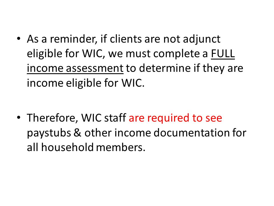 As a reminder, if clients are not adjunct eligible for WIC, we must complete a FULL income assessment to determine if they are income eligible for WIC.