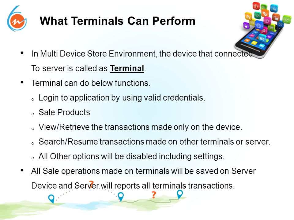 What Terminals Can Perform In Multi Device Store Environment, the device that connected To server is called as Terminal. Terminal can do below functio