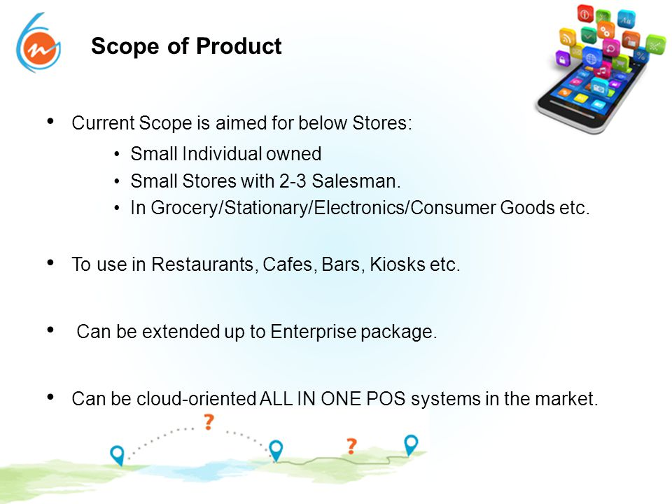 Scope of Product Current Scope is aimed for below Stores: Small Individual owned Small Stores with 2-3 Salesman. In Grocery/Stationary/Electronics/Con