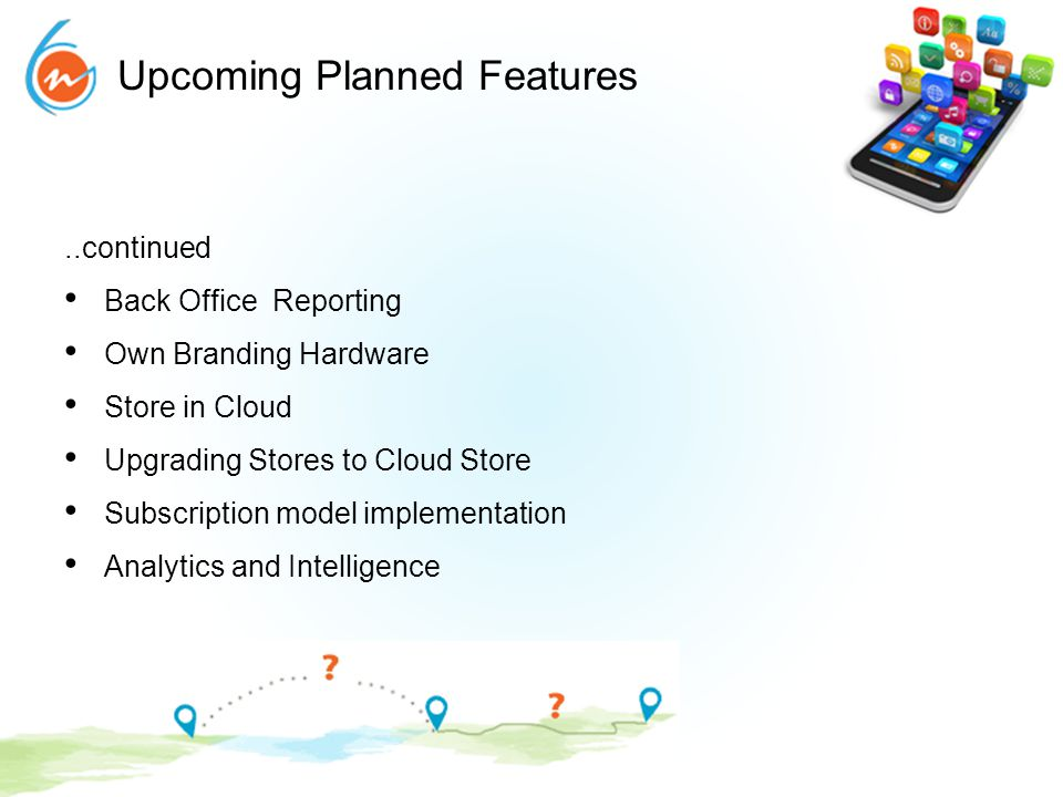 Upcoming Planned Features..continued Back Office Reporting Own Branding Hardware Store in Cloud Upgrading Stores to Cloud Store Subscription model imp